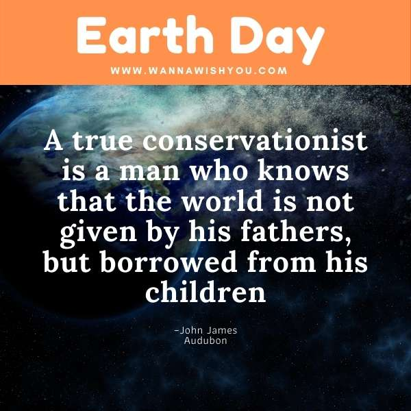 Earth Day Quotes : A true conservationist is a man who knows that the world is not given by his fathers, but borrowed from his children