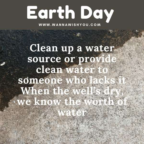 Earth Day Quotes : Clean up a water source or provide clean water to someone who lacks it When the well's dry, we know the worth of water