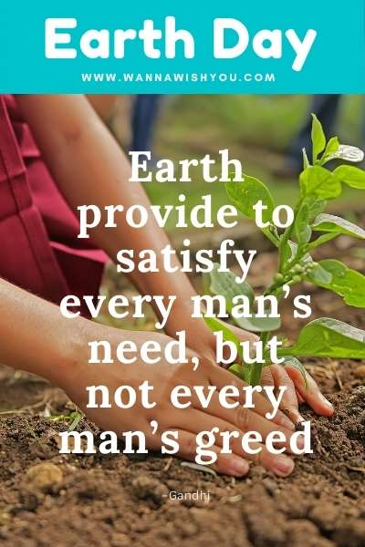 Earth Day Quotes : Earth provide to satisfy every man's need, but not every man's greed