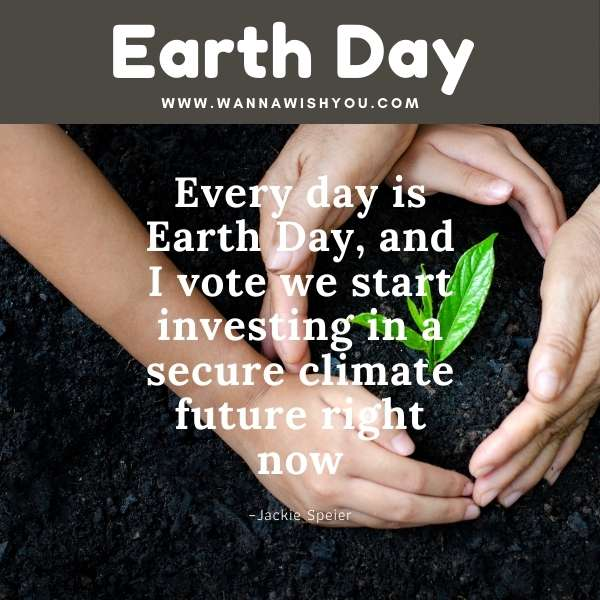 Earth Day Quotes : Every day is Earth Day, and I vote we start investing in a secure climate future right now