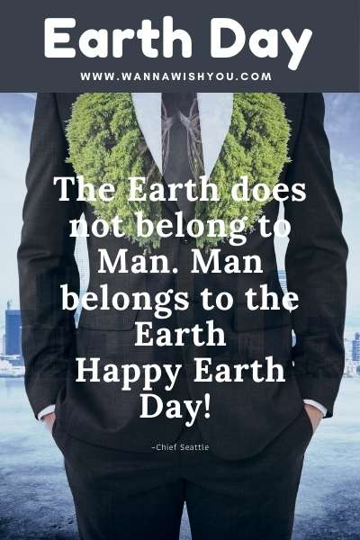 Earth Day Quotes : Happy Earth Day! The Earth does not belong to Man. Man belongs to the Earth