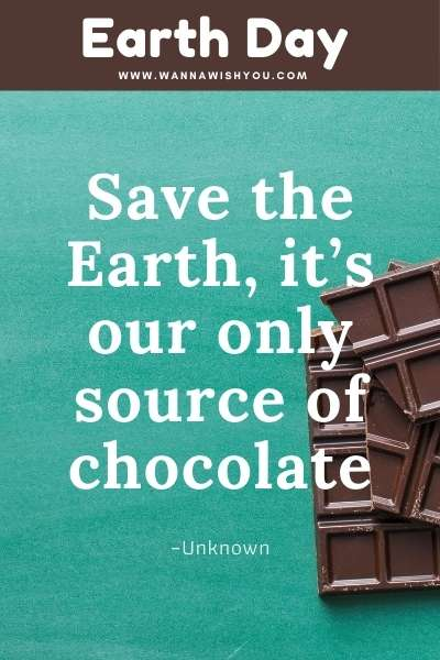 Earth Day Quotes : Save the Earth, it's our only source of chocolate