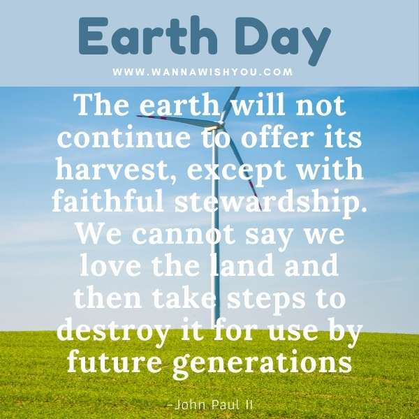 Earth Day Quotes : The earth will not continue to offer its harvest, except with faithful stewardship. We cannot say we love the land and then take steps to destroy it for use by future generations