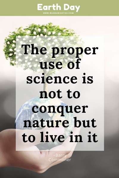 Earth Day Quote : The proper use of science is not to conquer nature but to live in it
